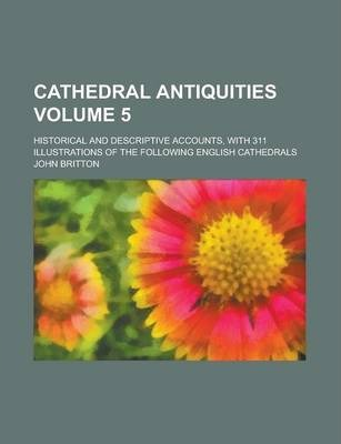 Cathedral Antiquities; Historical and Descriptive Accounts, with 311 Illustrations of the Following English Cathedrals Volume 5
