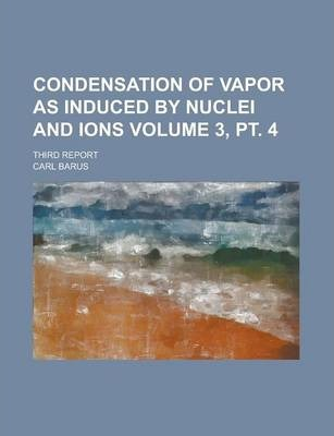 Condensation of Vapor as Induced by Nuclei and Ions; Third Report Volume 3, PT. 4