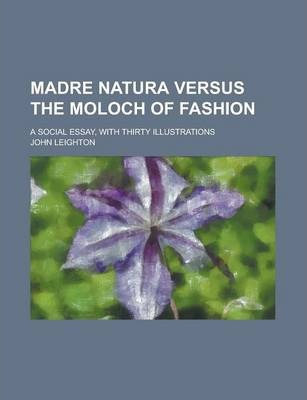 Madre Natura Versus the Moloch of Fashion; A Social Essay, with Thirty Illustrations
