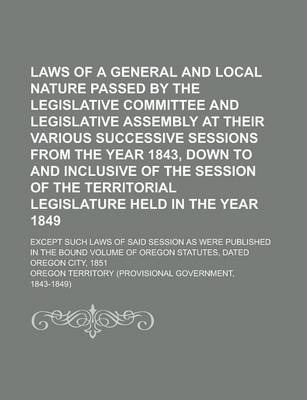 Laws of a General and Local Nature Passed by the Legislative Committee and Legislative Assembly at Their Various Successive Sessions from the Year 1843, Down to and Inclusive of the Session of the Territorial Legislature Held in the Year