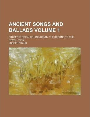 Ancient Songs and Ballads; From the Reign of King Henry the Second to the Revolution Volume 1