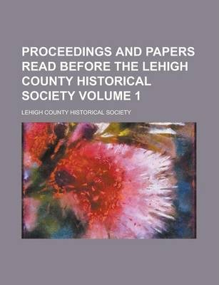 Proceedings and Papers Read Before the Lehigh County Historical Society Volume 1