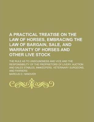 A Practical Treatise on the Law of Horses, Embracing the Law of Bargain, Sale, and Warranty of Horses and Other Live Stock; The Rule as to Unsoundness and Vice and the Responsibility of the Proprietors of Livery, Auction and Sales