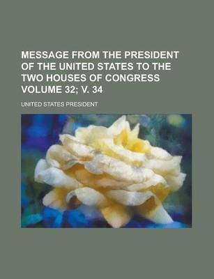 Message from the President of the United States to the Two Houses of Congress Volume 32; V. 34