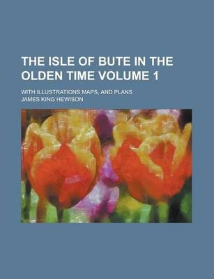 The Isle of Bute in the Olden Time; With Illustrations Maps, and Plans Volume 1