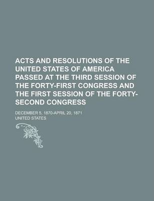 Acts and Resolutions of the United States of America Passed at the Third Session of the Forty-First Congress and the First Session of the Forty-Second Congress; December 5, 1870-April 20, 1871