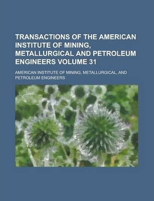 Transactions of the American Institute of Mining, Metallurgical and Petroleum Engineers Volume 31