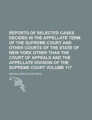 Reports of Selected Cases Decided in the Appellate Term of the Supreme Court and Other Courts of the State of New York Other Than the Court of Appeals and the Appellate Division of the Supreme Court; Miscellaneous Reports Volume 117