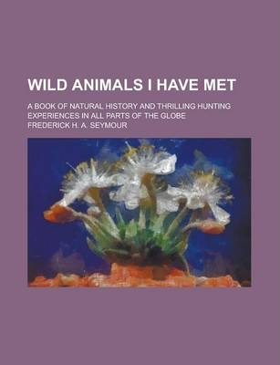 Wild Animals I Have Met; A Book of Natural History and Thrilling Hunting Experiences in All Parts of the Globe