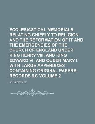 Ecclesiastical Memorials, Relating Chiefly to Religion and the Reformation of It and the Emergencies of the Church of England Under King Henry VIII. and King Edward VI. and Queen Mary I. with Large Appendixes Containing Original Volume 2