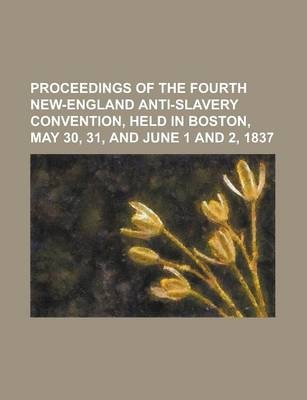 Proceedings of the Fourth New-England Anti-Slavery Convention, Held in Boston, May 30, 31, and June 1 and 2, 1837