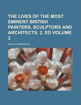 The Lives of the Most Eminent British Painters, Sculptors and Architects. 2. Ed Volume 2