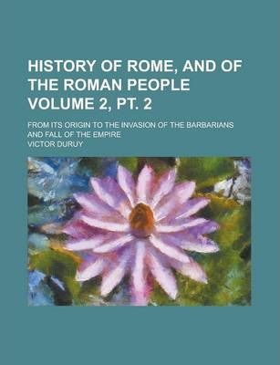 History of Rome, and of the Roman People; From Its Origin to the Invasion of the Barbarians and Fall of the Empire Volume 2, PT. 2