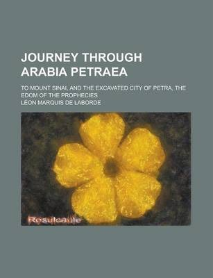 Journey Through Arabia Petraea; To Mount Sinai, and the Excavated City of Petra, the Edom of the Prophecies