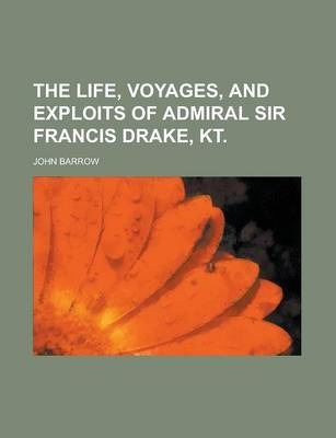 The Life, Voyages, and Exploits of Admiral Sir Francis Drake, Kt