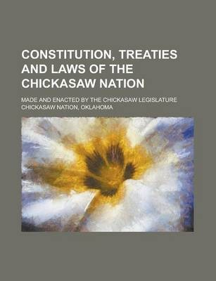 Constitution, Treaties and Laws of the Chickasaw Nation; Made and Enacted by the Chickasaw Legislature