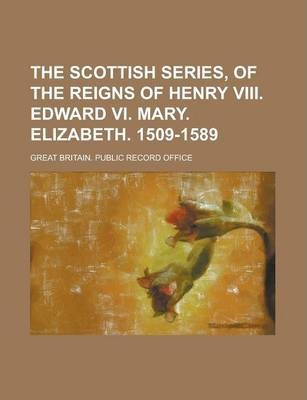 The Scottish Series, of the Reigns of Henry VIII. Edward VI. Mary. Elizabeth. 1509-1589