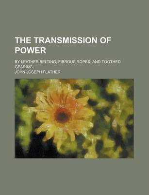 The Transmission of Power; By Leather Belting, Fibrous Ropes, and Toothed Gearing