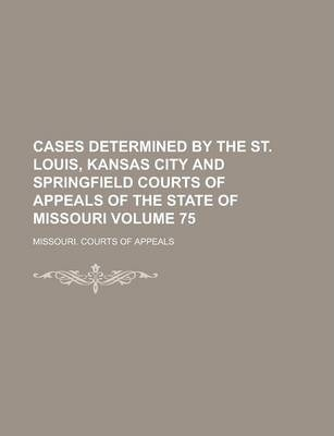 Cases Determined by the St. Louis, Kansas City and Springfield Courts of Appeals of the State of Missouri Volume 75