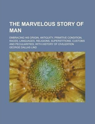 The Marvelous Story of Man; Embracing His Origin, Antiquity, Primitive Condition, Races, Languages, Religions, Superstitions, Customs and Peculiarities, with History of Civilization