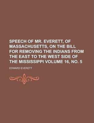 Speech of Mr. Everett, of Massachusetts, on the Bill for Removing the Indians from the East to the West Side of the Mississippi Volume 16, No. 5