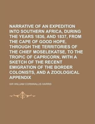 Narrative of an Expedition Into Southern Africa, During the Years 1836, and 1837, from the Cape of Good Hope, Through the Territories of the Chief Mos