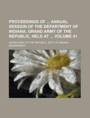 Proceedings of Annual Session of the Department of Indiana, Grand Army of the Republic, Held at Volume 41