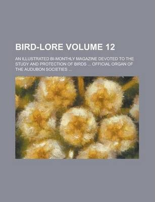 Bird-Lore; An Illustrated Bi-Monthly Magazine Devoted to the Study and Protection of Birds ... Official Organ of the Audubon Societies ... Volume 12
