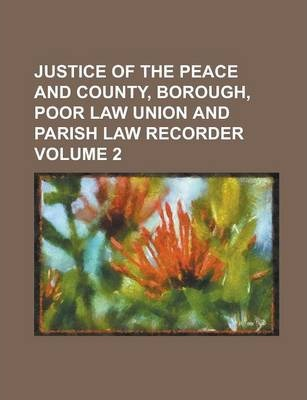 Justice of the Peace and County, Borough, Poor Law Union and Parish Law Recorder Volume 2
