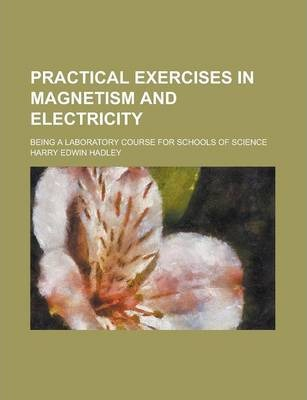 Practical Exercises in Magnetism and Electricity; Being a Laboratory Course for Schools of Science