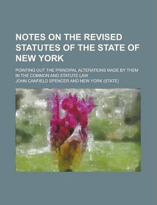Notes on the Revised Statutes of the State of New York; Pointing Out the Principal Alterations Made by Them in the Common and Statute Law