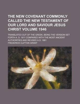 The New Covenant Commonly Called the New Testament of Our Lord and Saviour Jesus Christ; Translated Out of the Greek, Being the Version Set Forth A. D. 1611 Compared with the Most Ancient Authorities and Revised A.D. 1881 Volume 1946
