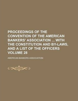 Proceedings of the Convention of the American Bankers' Association with the Constitution and By-Laws, and a List of the Officers Volume 28