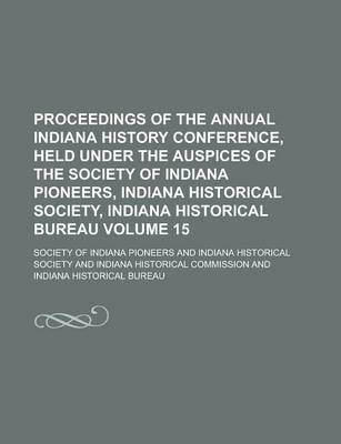 Proceedings of the Annual Indiana History Conference, Held Under the Auspices of the Society of Indiana Pioneers, Indiana Historical Society, Indiana Historical Bureau Volume 15