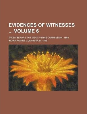 Evidences of Witnesses; Taken Before the India Famine Commission, 1898 Volume 6