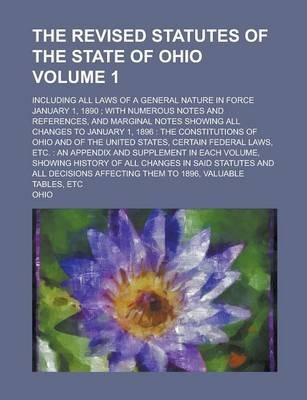 The Revised Statutes of the State of Ohio; Including All Laws of a General Nature in Force January 1, 1890; With Numerous Notes and References, and Marginal Notes Showing All Changes to January 1, 1896