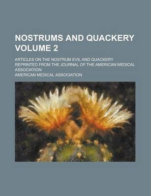 Nostrums and Quackery; Articles on the Nostrum Evil and Quackery Reprinted from the Journal of the American Medical Association Volume 2