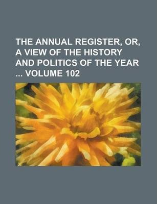 The Annual Register, Or, a View of the History and Politics of the Year Volume 102