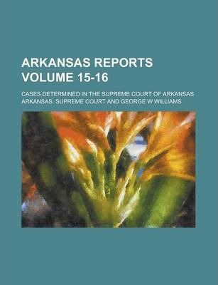 Arkansas Reports; Cases Determined in the Supreme Court of Arkansas Volume 15-16