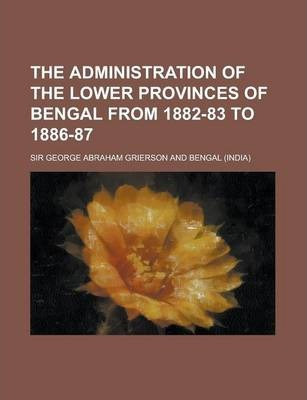 The Administration of the Lower Provinces of Bengal from 1882-83 to 1886-87