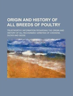 Origin and History of All Breeds of Poultry; Trustworthy Information Regarding the Origin and History of All Recognized Varieties of Chickens, Ducks and Geese