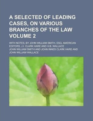 A Selected of Leading Cases, on Various Branches of the Law; With Notes, by John William Smith, Esq. American Editors, J.I. Clark Hare and H.B. Wallace Volume 2