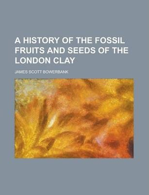 A History of the Fossil Fruits and Seeds of the London Clay