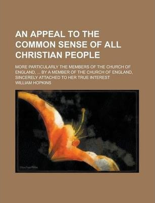 An Appeal to the Common Sense of All Christian People; More Particularly the Members of the Church of England, ... by a Member of the Church of England, Sincerely Attached to Her True Interest