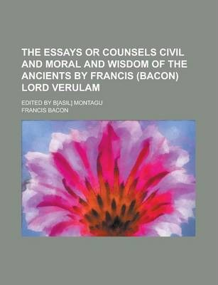 The Essays or Counsels Civil and Moral and Wisdom of the Ancients by Francis (Bacon) Lord Verulam; Edited by B[asil] Montagu