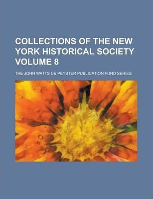 Collections of the New York Historical Society; The John Watts de Peyster Publication Fund Series Volume 8