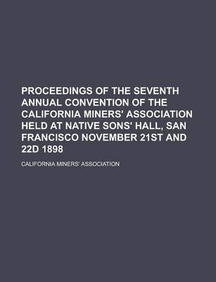 Proceedings of the Seventh Annual Convention of the California Miners' Association Held at Native Sons' Hall, San Francisco November 21st and 22d 1898