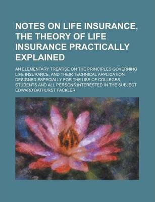 Notes on Life Insurance, the Theory of Life Insurance Practically Explained; An Elementary Treatise on the Principles Governing Life Insurance, and Their Technical Application. Designed Especially for the Use of Colleges, Students and All