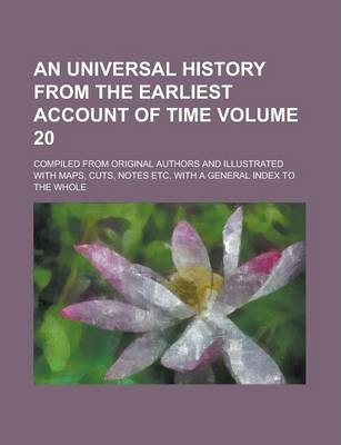 An Universal History from the Earliest Account of Time; Compiled from Original Authors and Illustrated with Maps, Cuts, Notes Etc. with a General Index to the Whole Volume 20