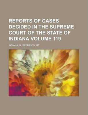 Reports of Cases Decided in the Supreme Court of the State of Indiana Volume 119